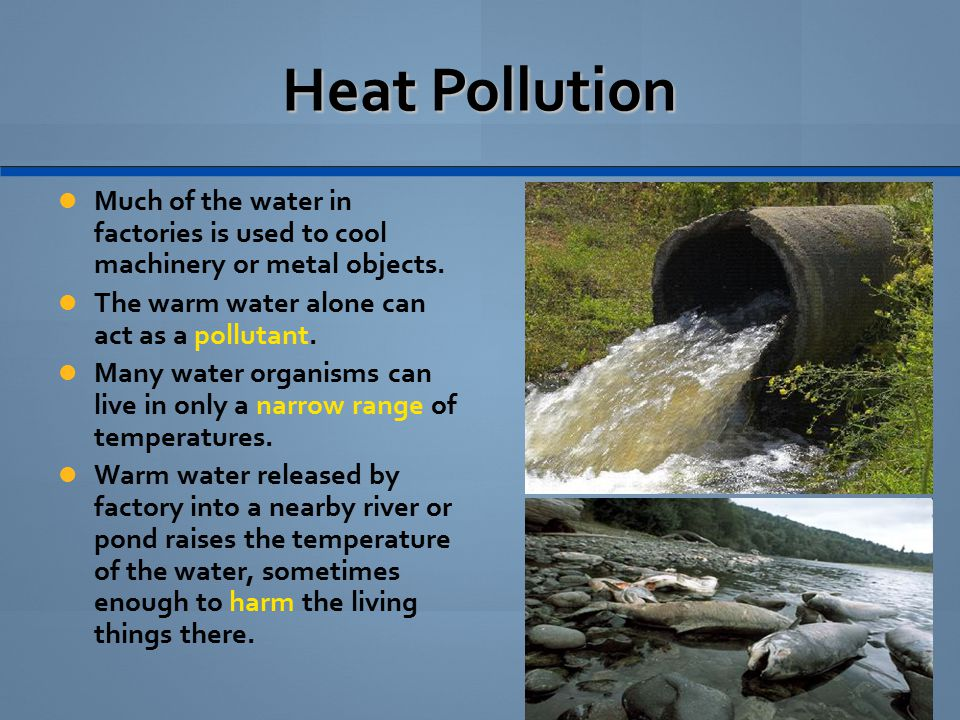 Heat Pollution Much of the water in factories is used to cool machinery or metal objects. The warm water alone can act as a pollutant.