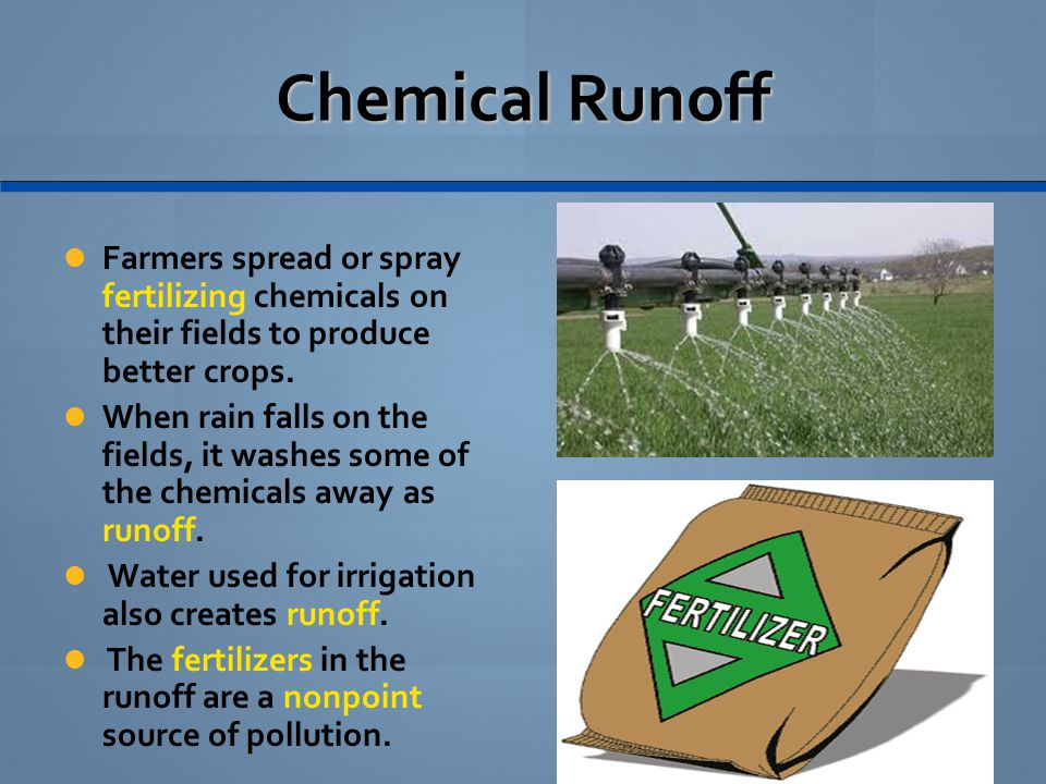 Chemical Runoff Farmers spread or spray fertilizing chemicals on their fields to produce better crops.