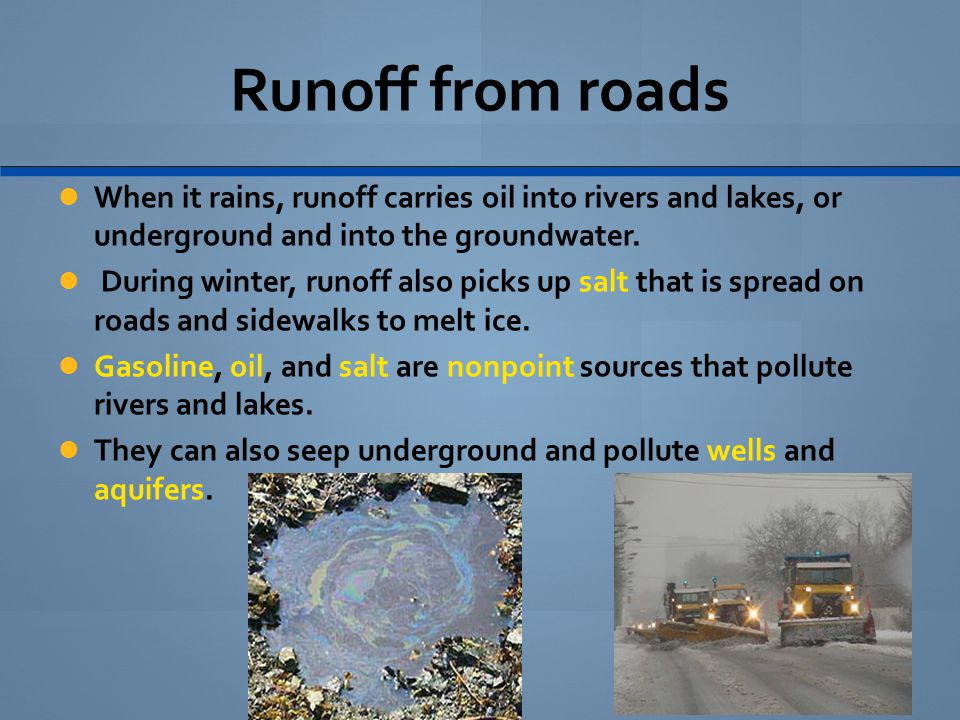 Runoff from roads When it rains, runoff carries oil into rivers and lakes, or underground and into the groundwater.