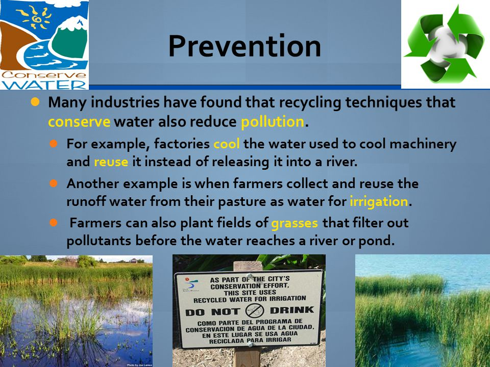 Prevention Many industries have found that recycling techniques that conserve water also reduce pollution.
