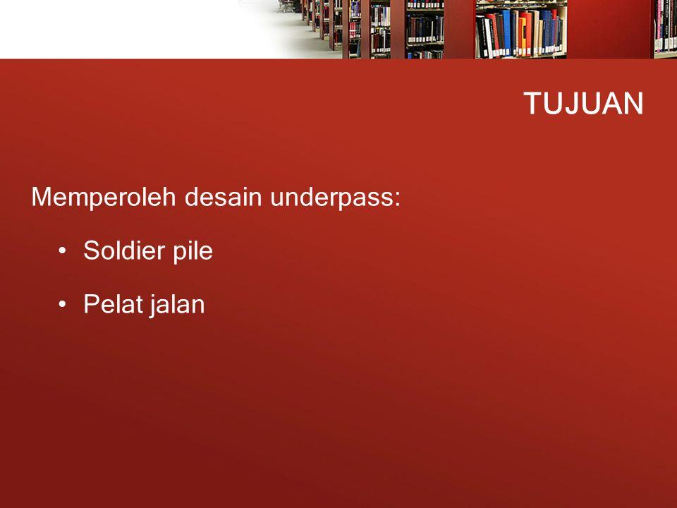 TUJUAN Memperoleh desain underpass: Soldier pile Pelat jalan
