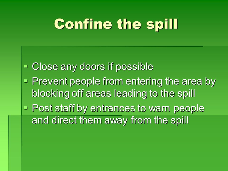 Confine the spill Close any doors if possible