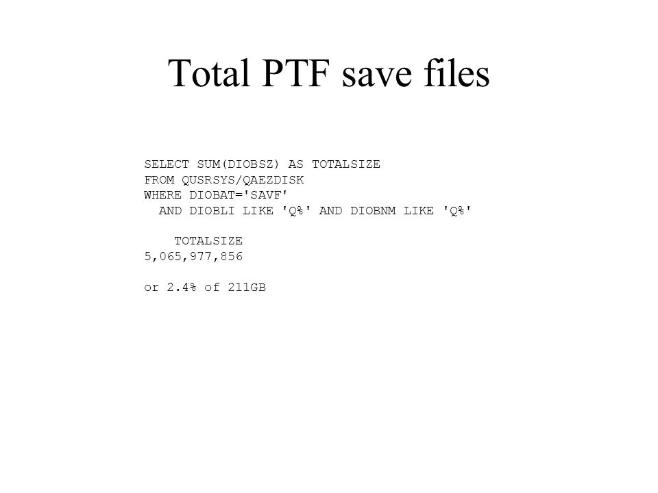 Total PTF save files SELECT SUM(DIOBSZ) AS TOTALSIZE