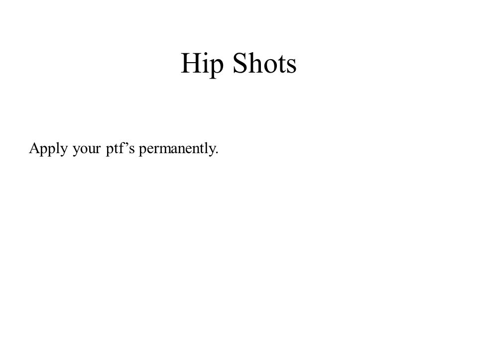 Hip Shots Apply your ptf's permanently.