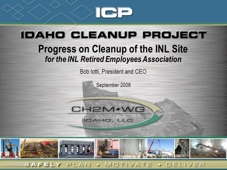 Progress on Cleanup of the INL Site for the INL Retired Employees Association Bob Iotti, President and CEO