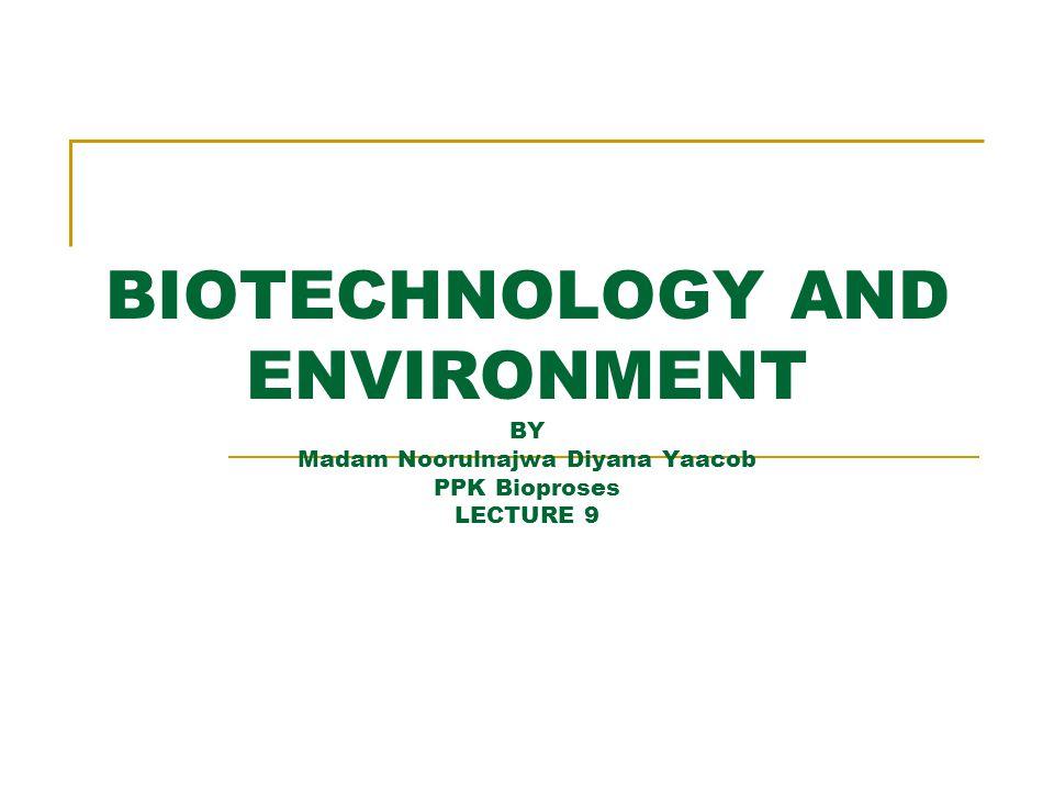 BIOTECHNOLOGY AND ENVIRONMENT BY Madam Noorulnajwa Diyana Yaacob PPK Bioproses LECTURE 9