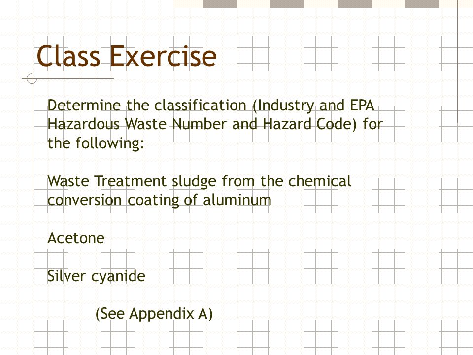 Class Exercise Determine the classification (Industry and EPA Hazardous Waste Number and Hazard Code) for the following:
