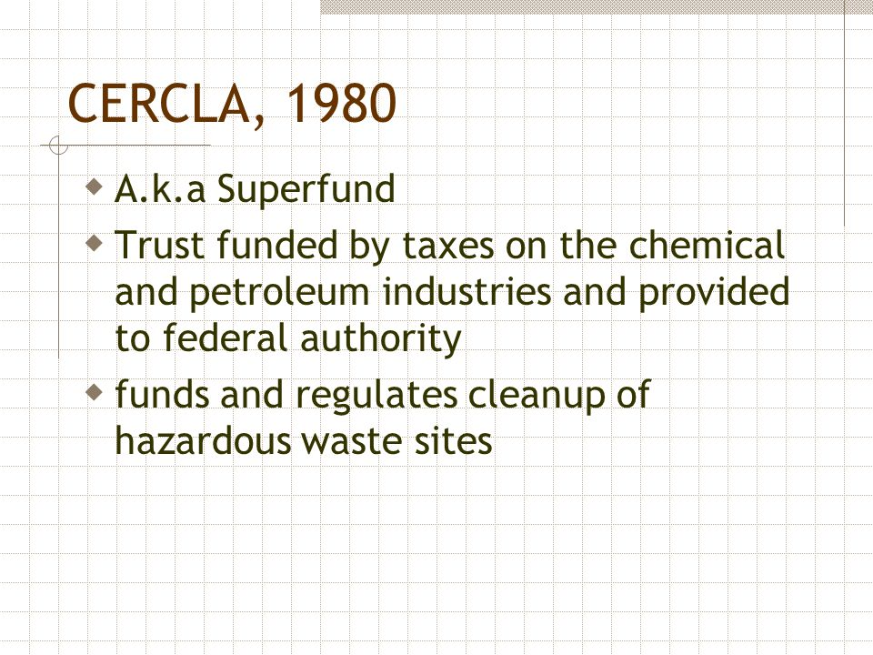 CERCLA, 1980 A.k.a Superfund. Trust funded by taxes on the chemical and petroleum industries and provided to federal authority.