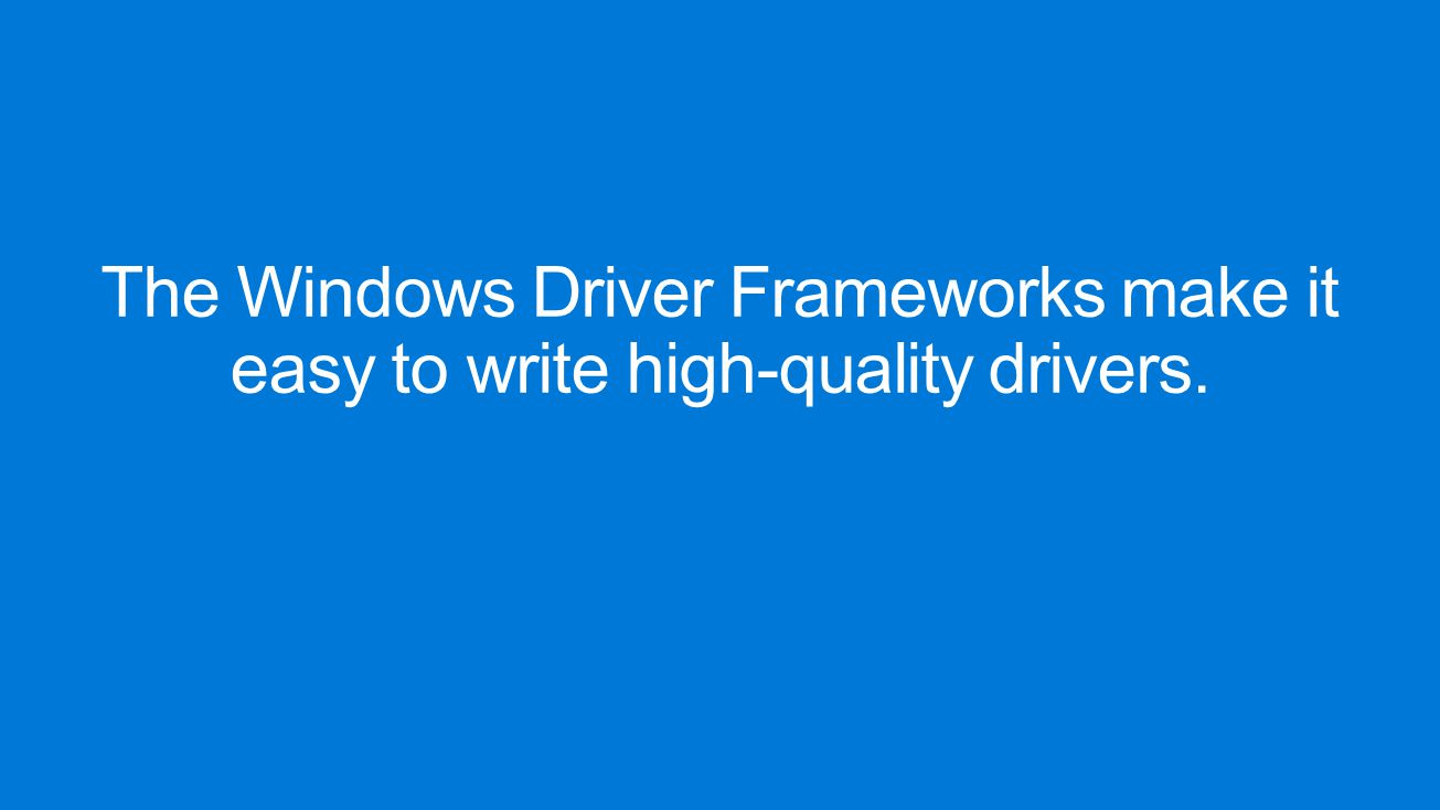 The Windows Driver Frameworks make it easy to write high-quality drivers.