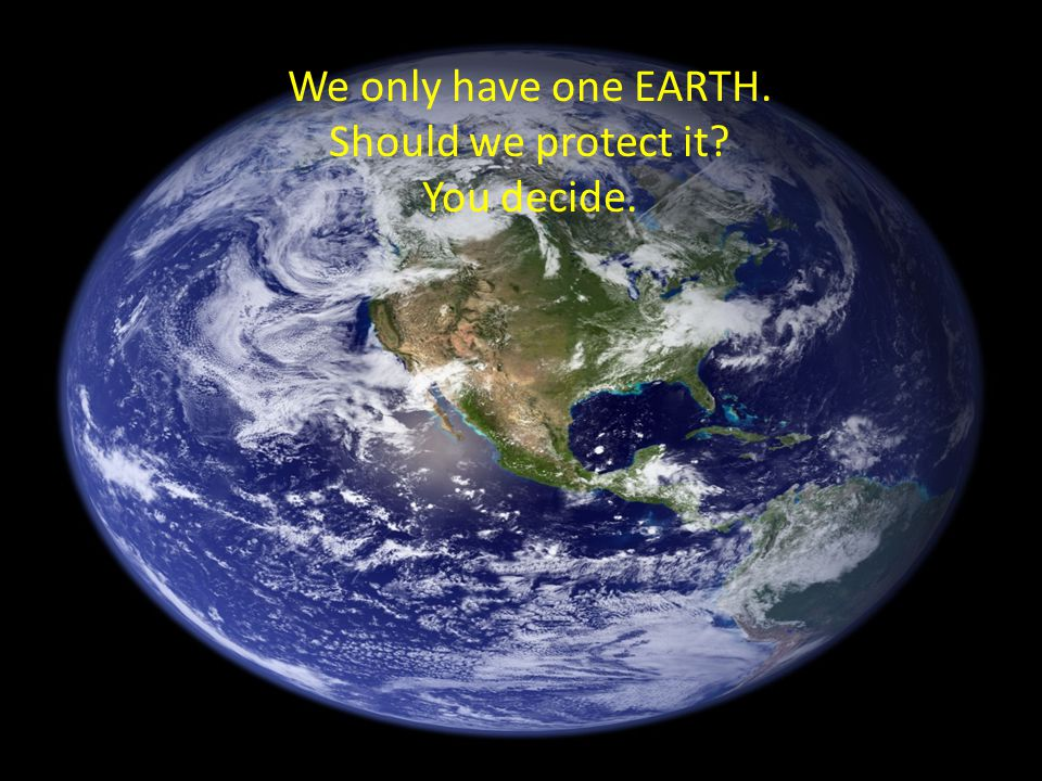 We only have one EARTH. Should we protect it You decide.