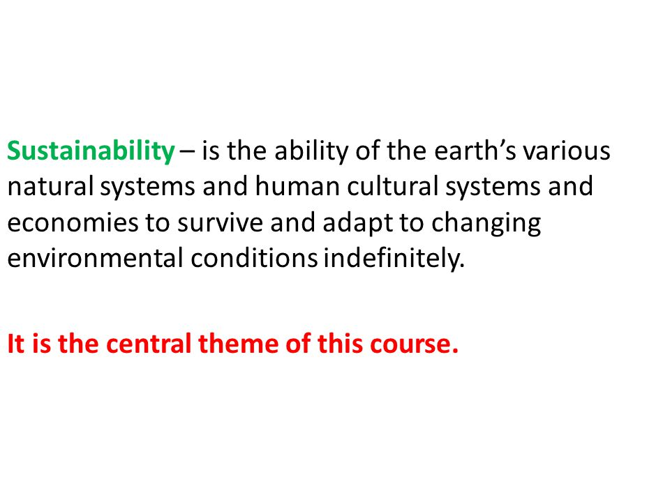 Sustainability – is the ability of the earth's various natural systems and human cultural systems and economies to survive and adapt to changing environmental conditions indefinitely.