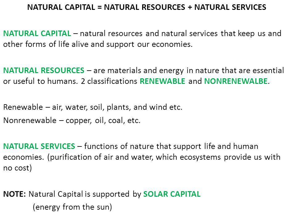 NATURAL CAPITAL = NATURAL RESOURCES + NATURAL SERVICES NATURAL CAPITAL – natural resources and natural services that keep us and other forms of life alive and support our economies.