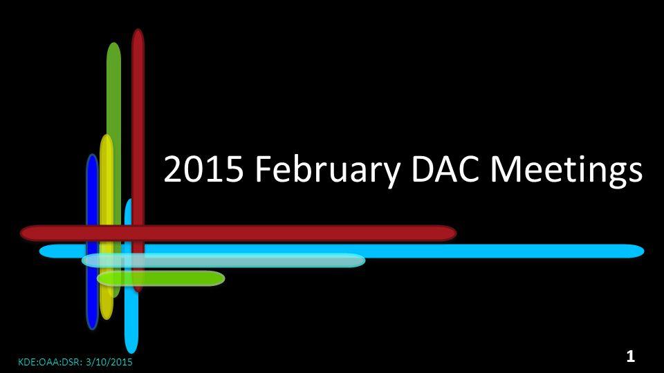 2015 DAC Meetings 2015 February DAC Meetings KDE:OAA:DSR: 3/10/2015