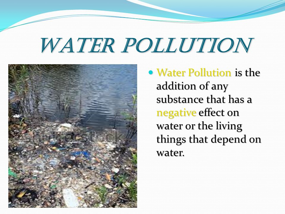 Water Pollution Water Pollution is the addition of any substance that has a negative effect on water or the living things that depend on water.