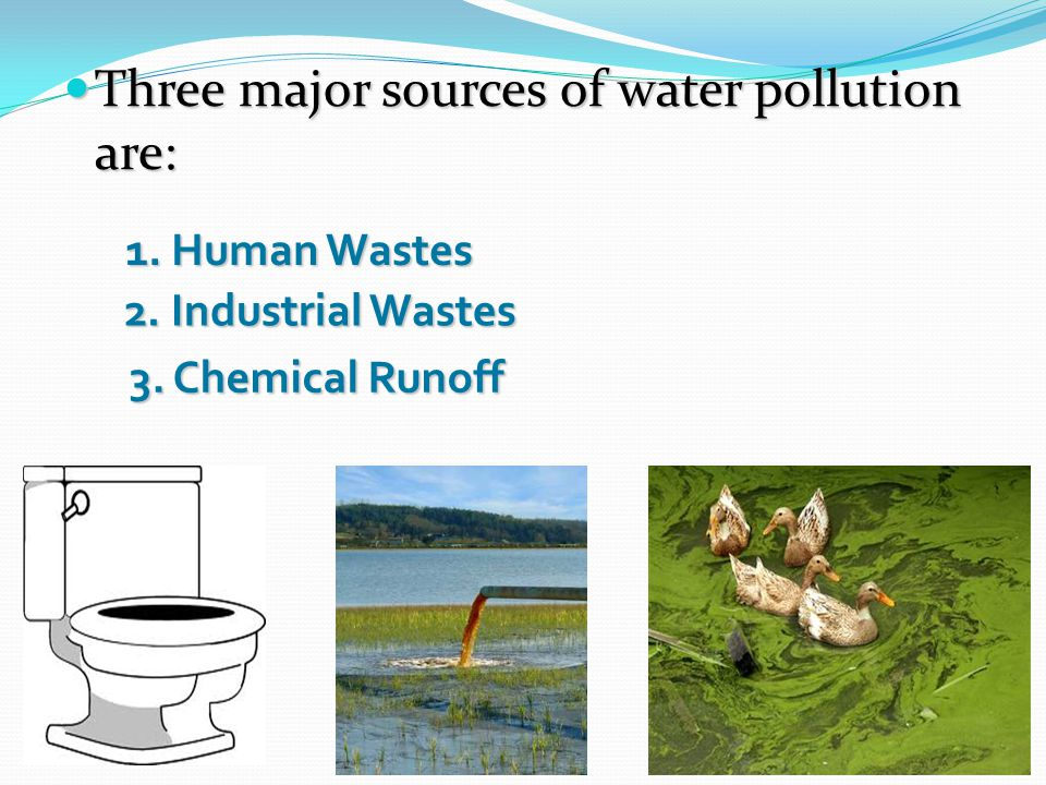 Three major sources of water pollution are:
