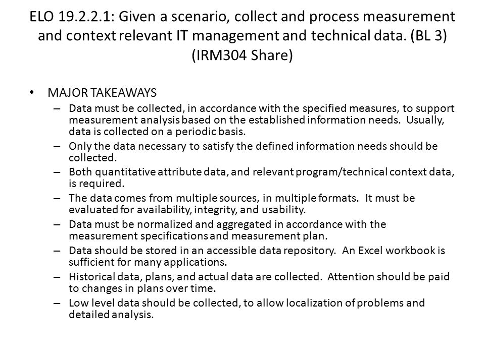 ELO 19.2.2.1: Given a scenario, collect and process measurement and context relevant IT management and technical data. (BL 3) (IRM304 Share)