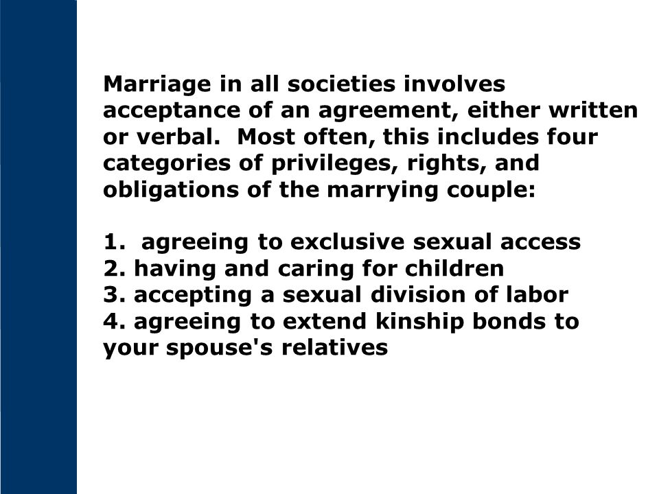 Marriage in all societies involves acceptance of an agreement, either written or verbal. Most often, this includes four categories of privileges, rights, and obligations of the marrying couple: 1.