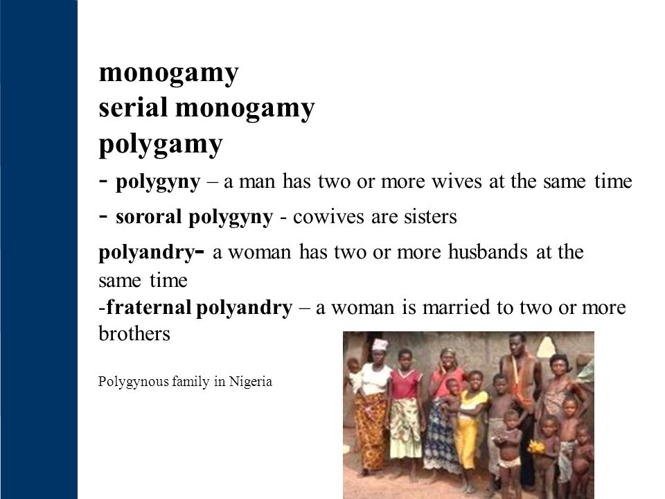 - polygyny – a man has two or more wives at the same time