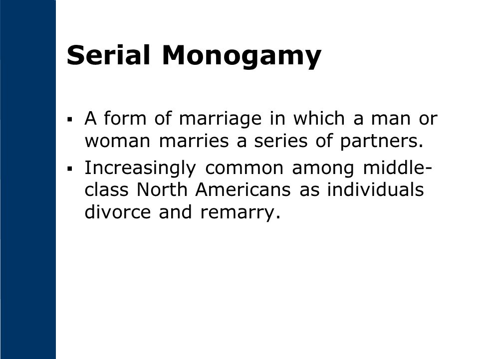 Serial Monogamy A form of marriage in which a man or woman marries a series of partners.