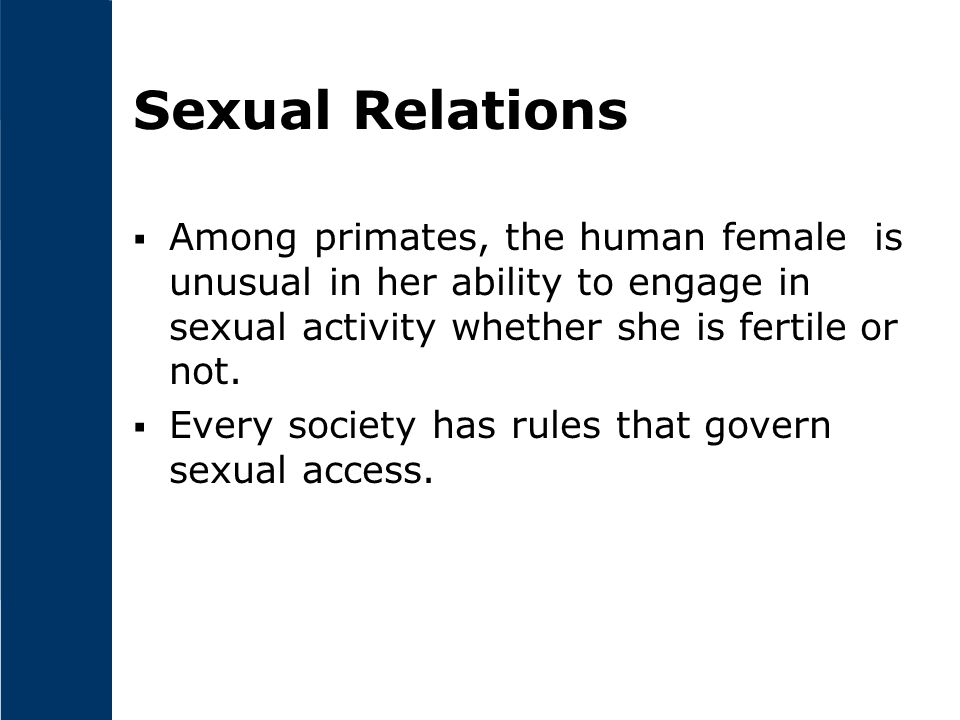 Sexual Relations Among primates, the human female is unusual in her ability to engage in sexual activity whether she is fertile or not.
