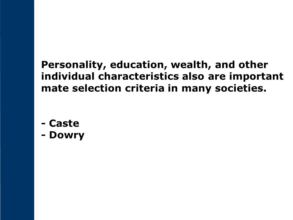 Personality, education, wealth, and other individual characteristics also are important mate selection criteria in many societies. - Caste - Dowry