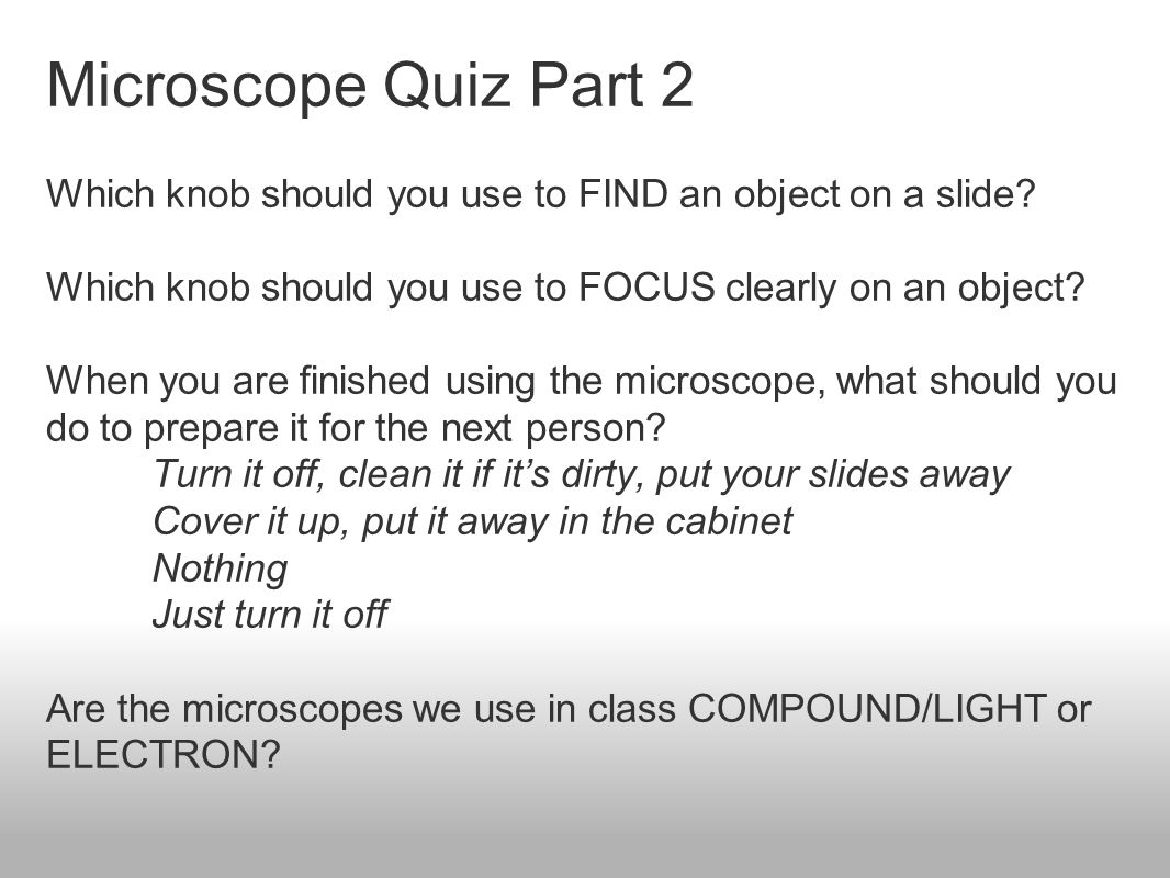 Microscope Quiz Part 2 Which knob should you use to FIND an object on a slide Which knob should you use to FOCUS clearly on an object