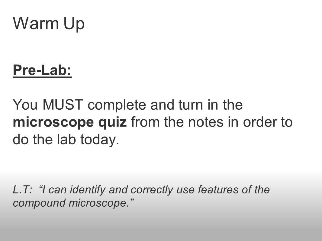 Warm Up Pre-Lab: You MUST complete and turn in the microscope quiz from the notes in order to do the lab today.