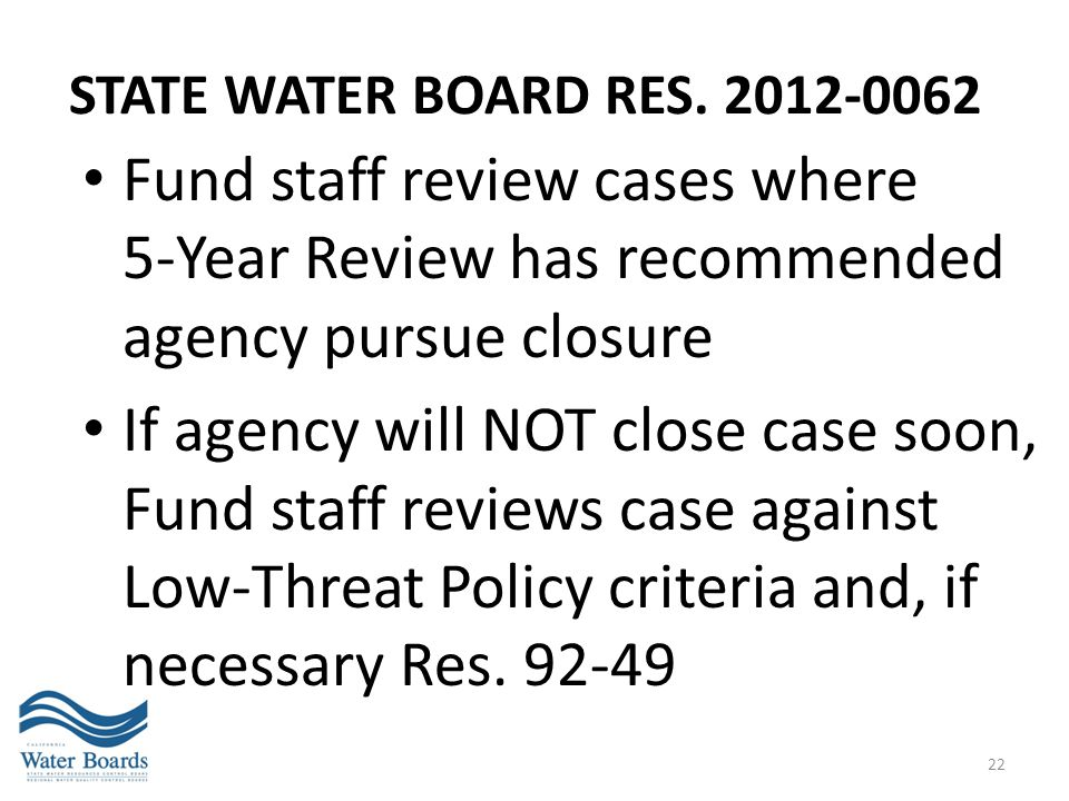 STATE WATER BOARD RES. 2012-0062 Fund staff review cases where 5-Year Review has recommended agency pursue closure.