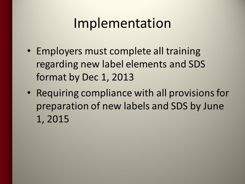 Implementation Employers must complete all training regarding new label elements and SDS format by Dec 1, 2013.