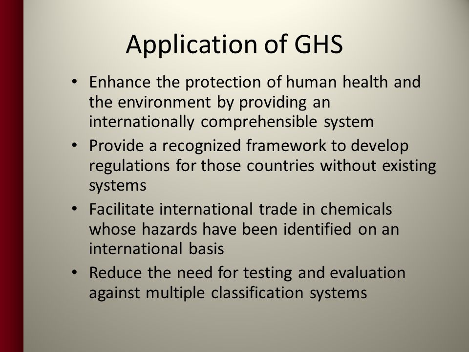 Application of GHS Enhance the protection of human health and the environment by providing an internationally comprehensible system.