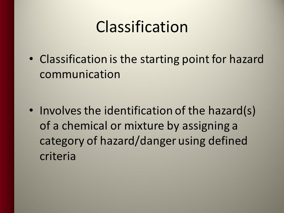 Classification Classification is the starting point for hazard communication.