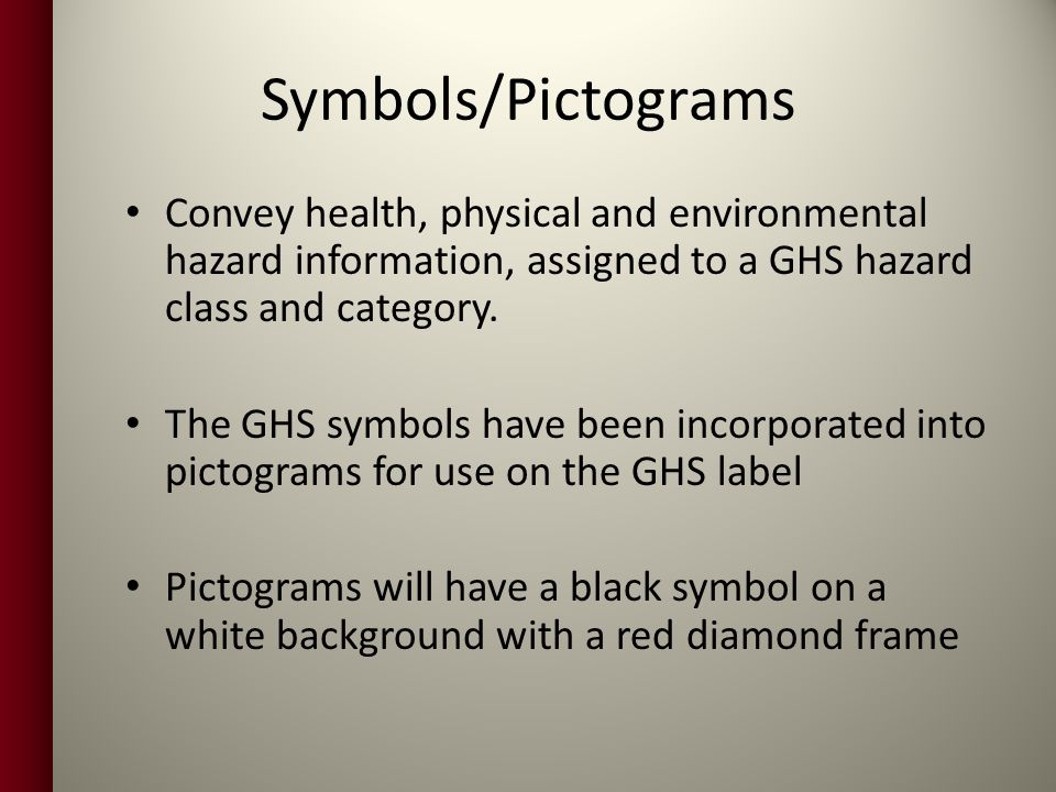 Symbols/Pictograms Convey health, physical and environmental hazard information, assigned to a GHS hazard class and category.