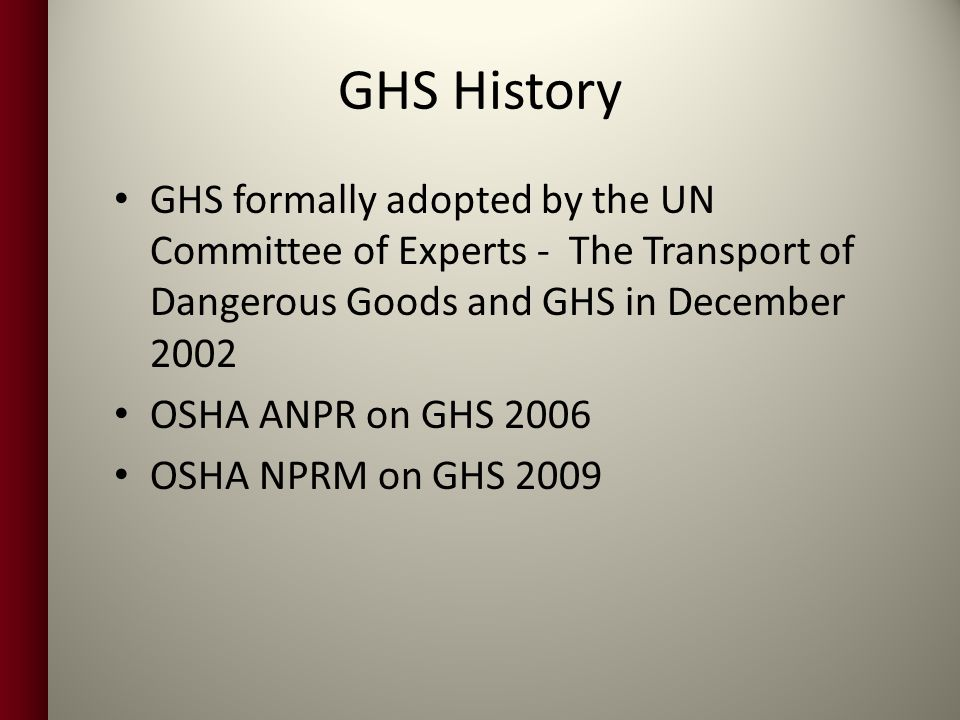 GHS History GHS formally adopted by the UN Committee of Experts - The Transport of Dangerous Goods and GHS in December 2002.