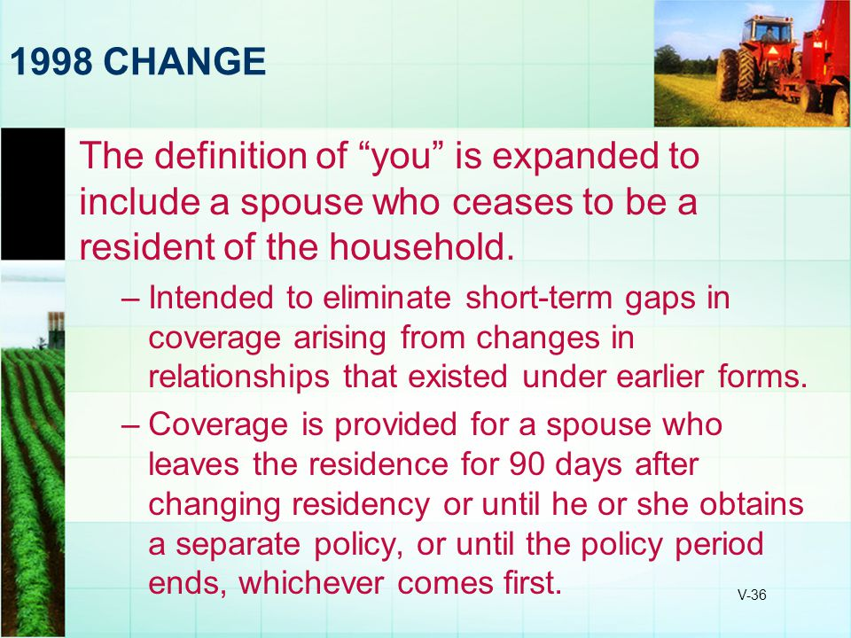 1998 CHANGE The definition of you is expanded to include a spouse who ceases to be a resident of the household.
