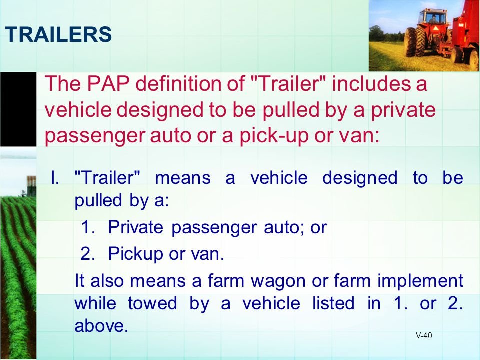TRAILERS The PAP definition of Trailer includes a vehicle designed to be pulled by a private passenger auto or a pick-up or van: