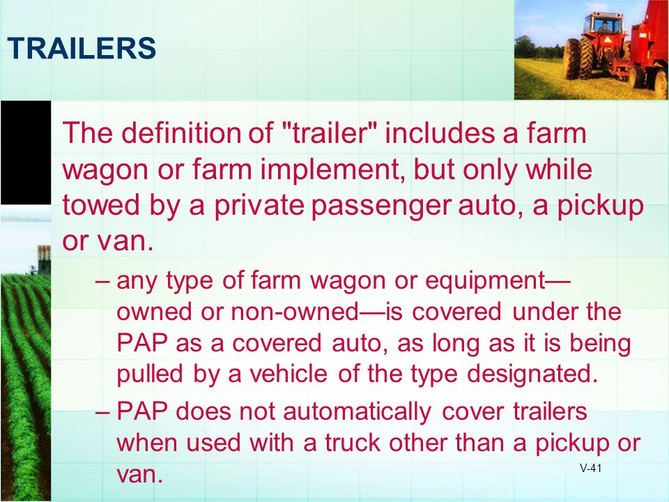 TRAILERS The definition of trailer includes a farm wagon or farm implement, but only while towed by a private passenger auto, a pickup or van.