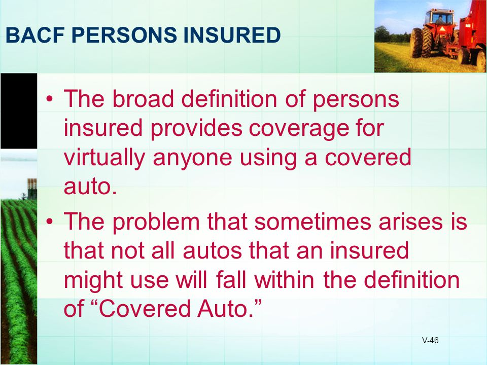 BACF PERSONS INSURED The broad definition of persons insured provides coverage for virtually anyone using a covered auto.