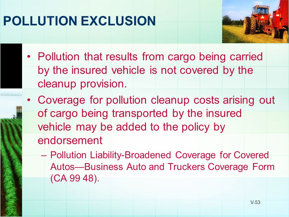 POLLUTION EXCLUSION Pollution that results from cargo being carried by the insured vehicle is not covered by the cleanup provision.
