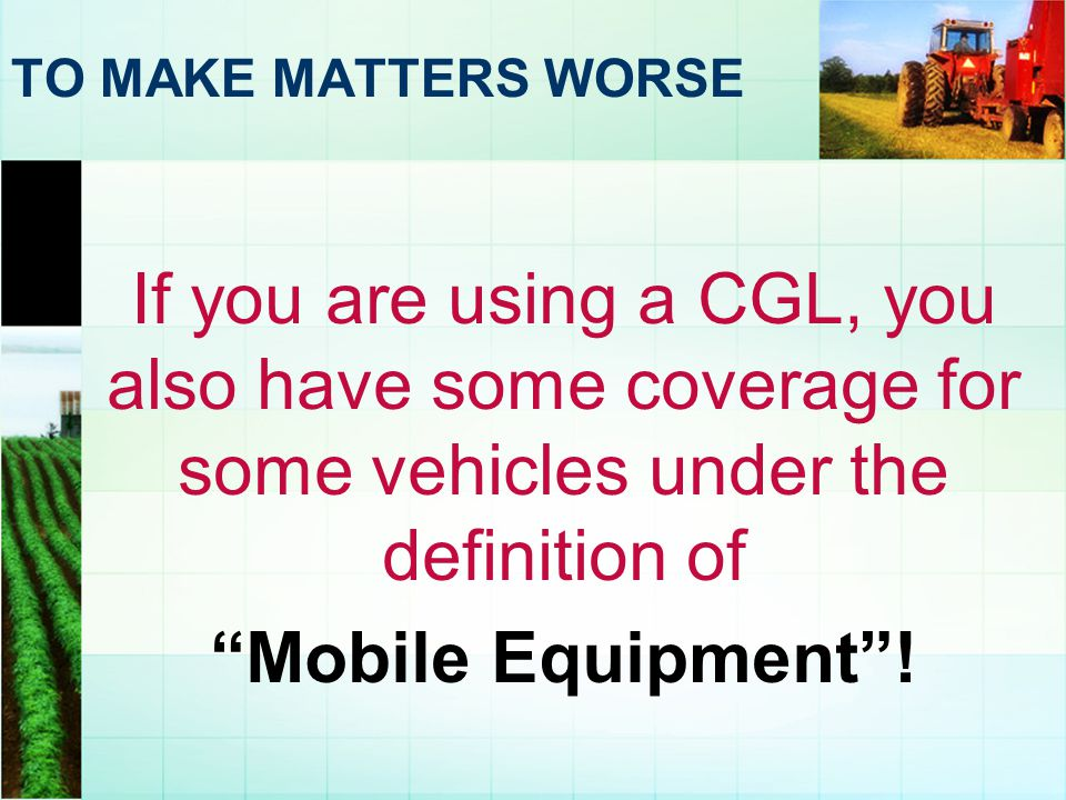 TO MAKE MATTERS WORSE If you are using a CGL, you also have some coverage for some vehicles under the definition of Mobile Equipment .