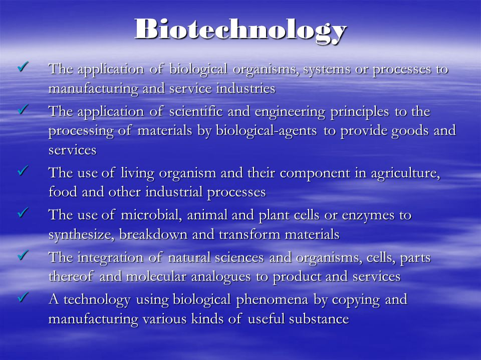 Biotechnology The application of biological organisms, systems or processes to manufacturing and service industries.