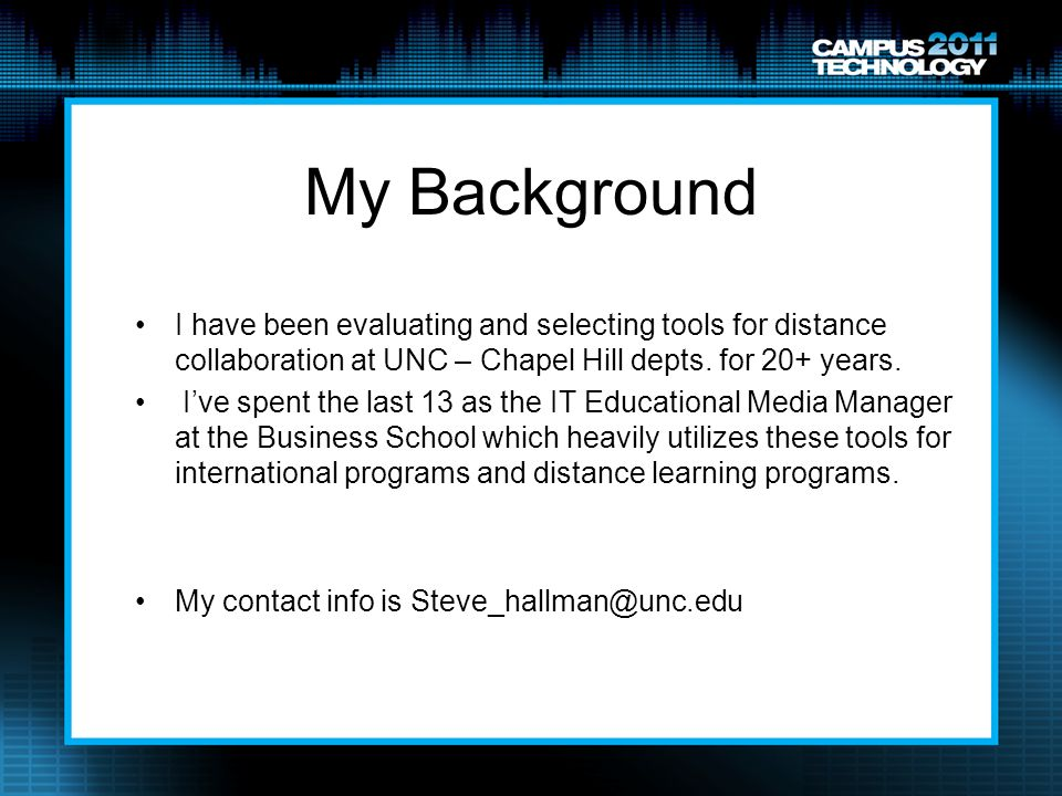 My Background I have been evaluating and selecting tools for distance collaboration at UNC – Chapel Hill depts. for 20+ years.