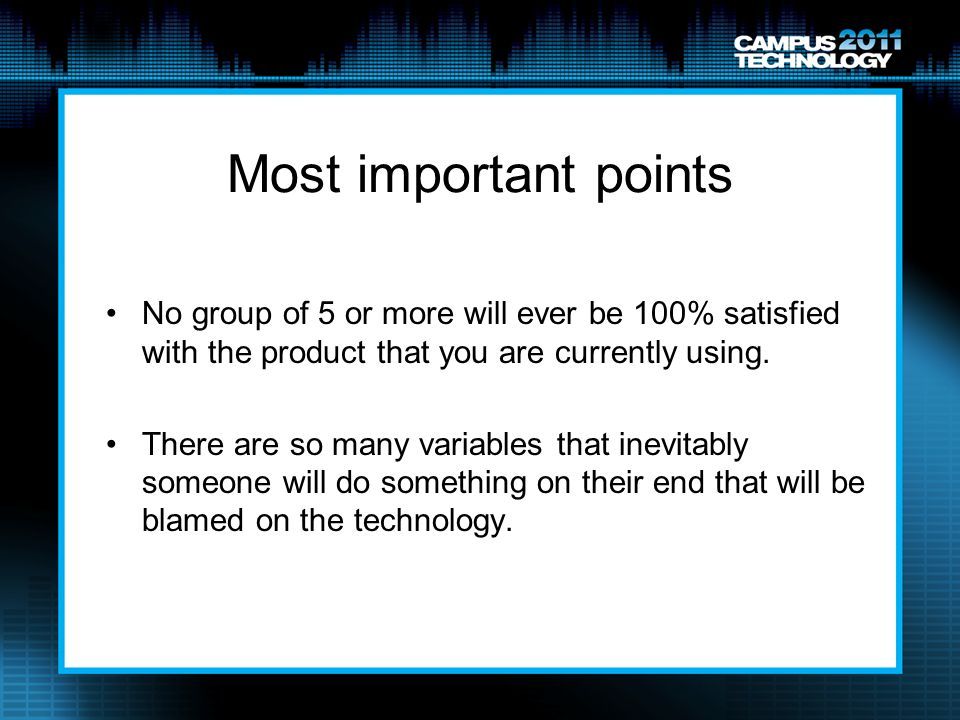 Most important points No group of 5 or more will ever be 100% satisfied with the product that you are currently using.