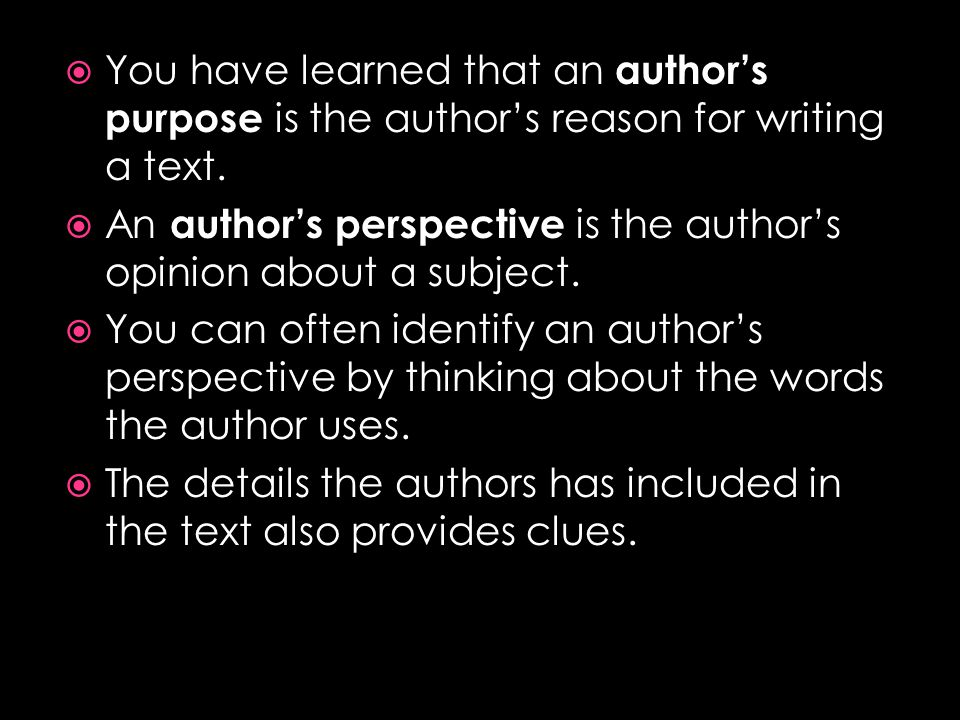 You have learned that an author's purpose is the author's reason for writing a text.
