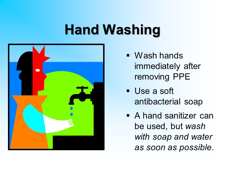 Hand Washing Wash hands immediately after removing PPE