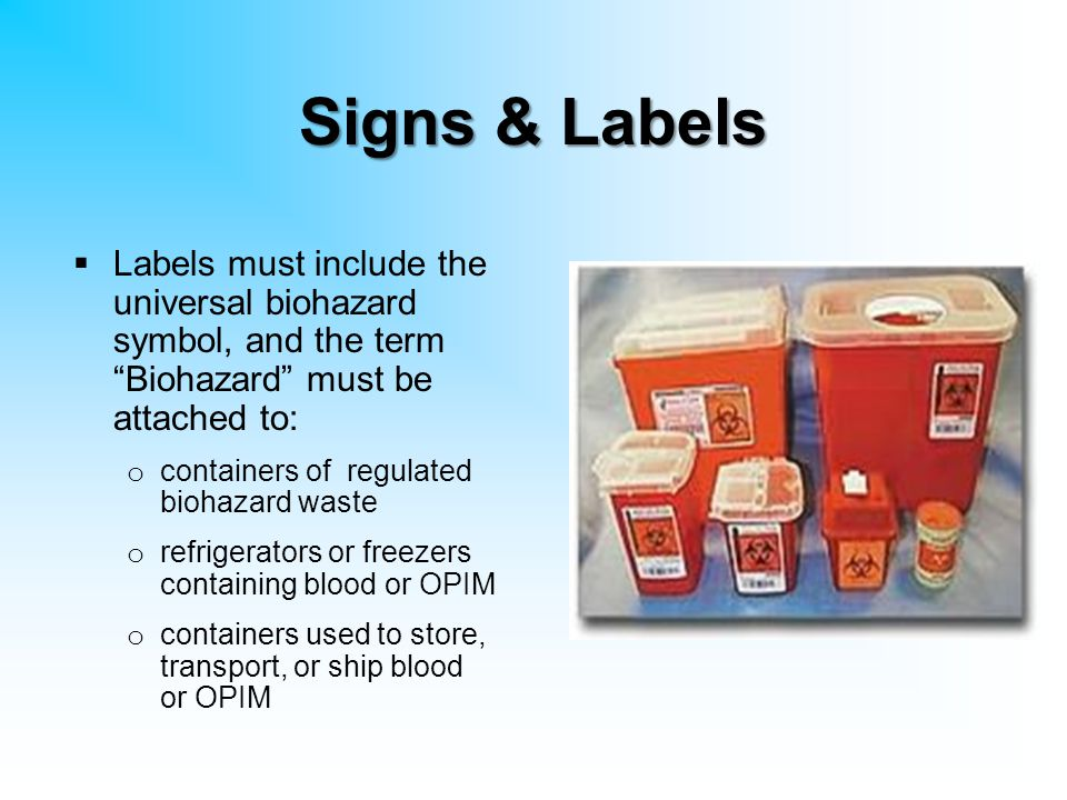 Signs & Labels Labels must include the universal biohazard symbol, and the term Biohazard must be attached to: