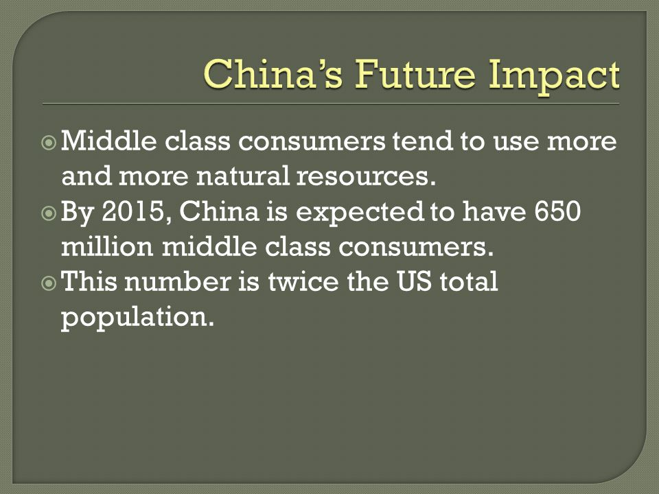 China's Future Impact Middle class consumers tend to use more and more natural resources.