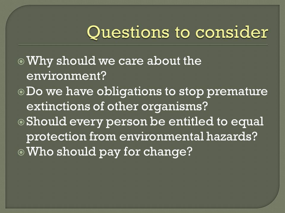 Questions to consider Why should we care about the environment