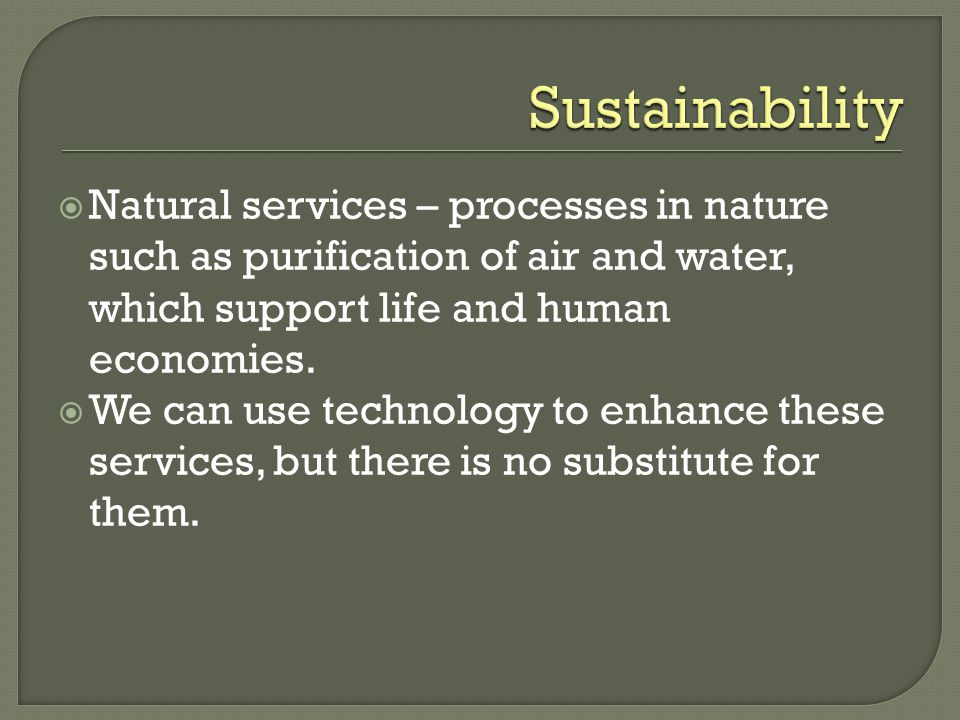 Sustainability Natural services – processes in nature such as purification of air and water, which support life and human economies.