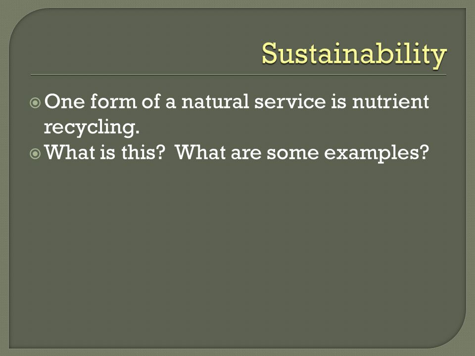 Sustainability One form of a natural service is nutrient recycling.
