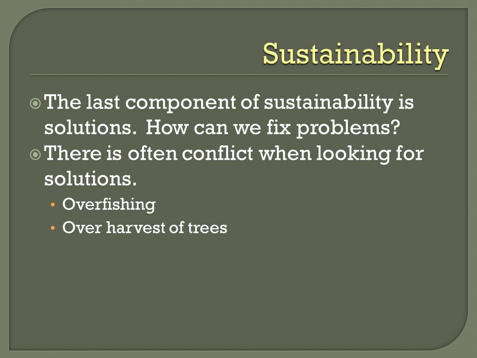 Sustainability The last component of sustainability is solutions. How can we fix problems There is often conflict when looking for solutions.